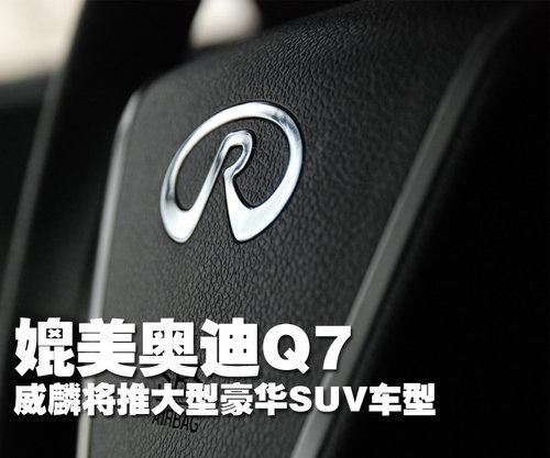 可媲美奥迪Q7 威麟将推出大型豪华SUV