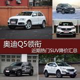 奥迪Q5领衔 近期热门SUV车型降价汇总