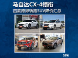 马自达CX-4领衔 跨界轿跑风SUV降价汇总