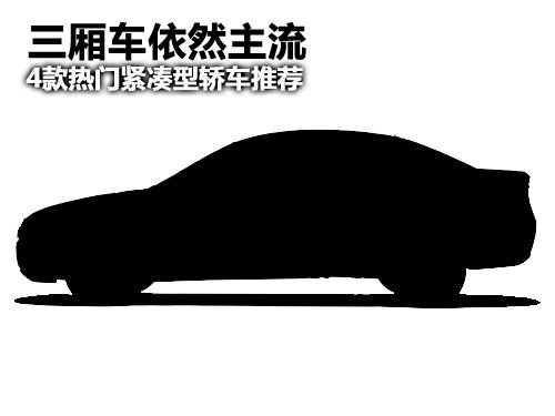 三厢车依然主流 4款热门紧凑型轿车推荐
